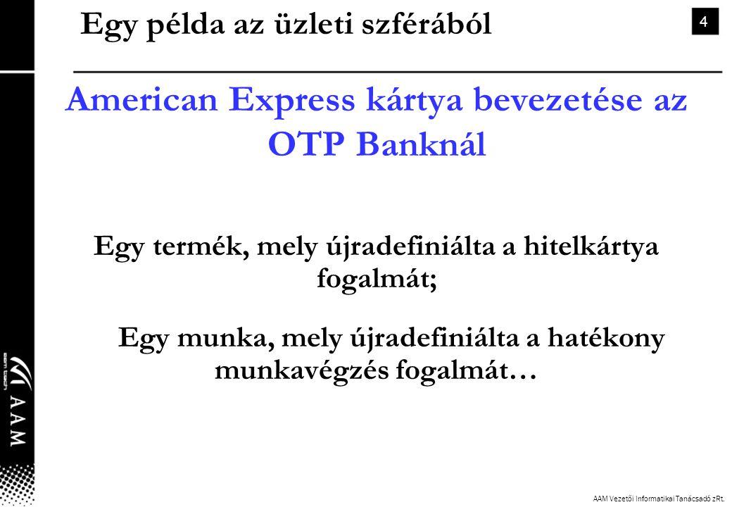 AAM Vezetői Informatikai Tanácsadó zRt. 4 Egy példa az üzleti szférából American Express kártya bevezetése az OTP Banknál Egy termék, mely újradefiniá