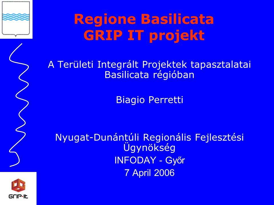 A Területi Integrált Projektek tapasztalatai Basilicata régióban Biagio Perretti Nyugat-Dunántúli Regionális Fejlesztési Ügynökség INFODAY - Győr 7 April 2006 Regione Basilicata GRIP IT projekt