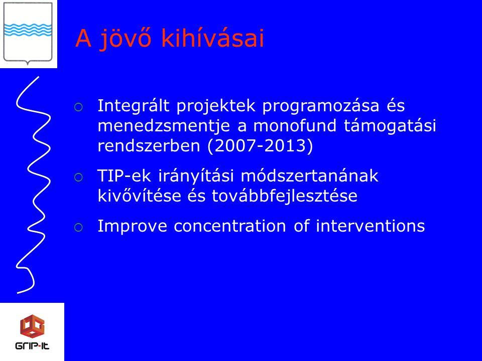 A jövő kihívásai  Integrált projektek programozása és menedzsmentje a monofund támogatási rendszerben (2007-2013)  TIP-ek irányítási módszertanának kivővítése és továbbfejlesztése  Improve concentration of interventions