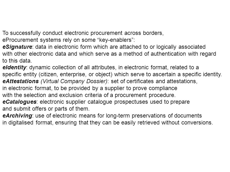 To successfully conduct electronic procurement across borders, eProcurement systems rely on some key-enablers : eSignature: data in electronic form which are attached to or logically associated with other electronic data and which serve as a method of authentication with regard to this data.
