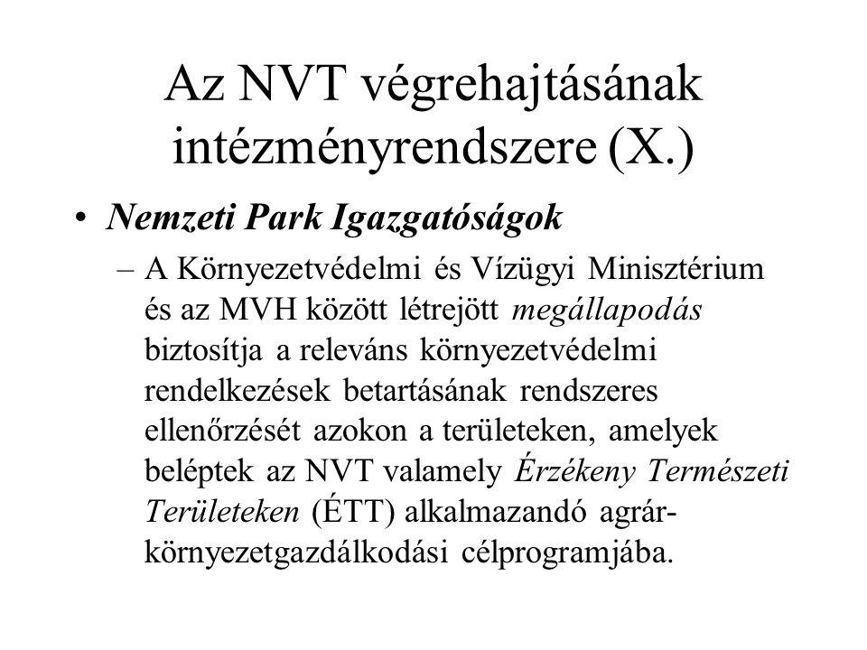 Az NVT végrehajtásának intézményrendszere (X.) •Nemzeti Park Igazgatóságok –A Környezetvédelmi és Vízügyi Minisztérium és az MVH között létrejött megállapodás biztosítja a releváns környezetvédelmi rendelkezések betartásának rendszeres ellenőrzését azokon a területeken, amelyek beléptek az NVT valamely Érzékeny Természeti Területeken (ÉTT) alkalmazandó agrár- környezetgazdálkodási célprogramjába.