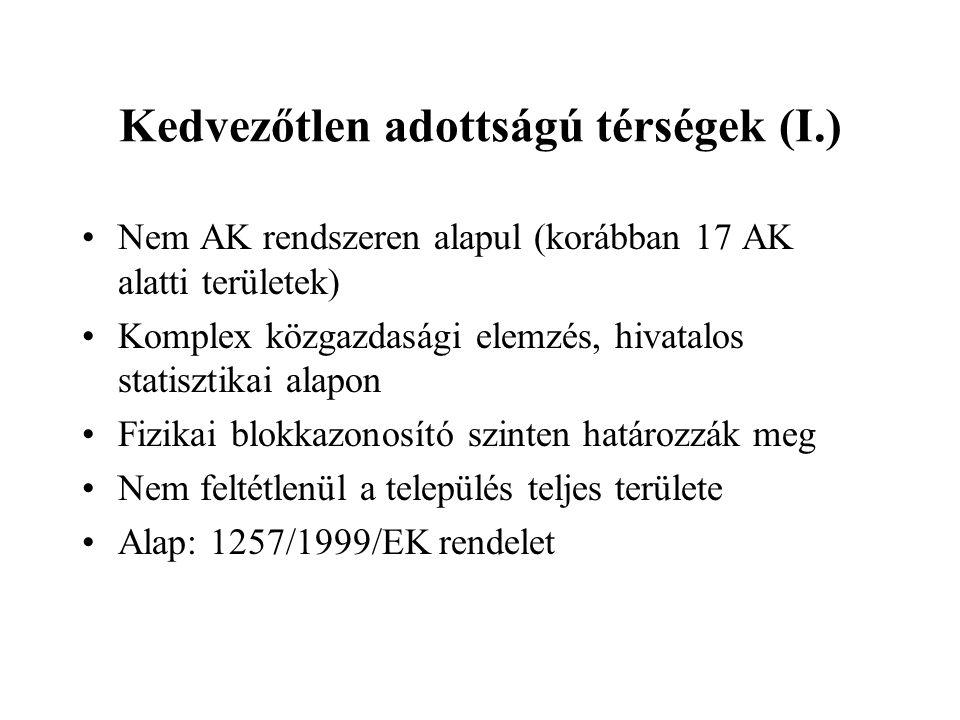 Kedvezőtlen adottságú térségek (I.) •Nem AK rendszeren alapul (korábban 17 AK alatti területek) •Komplex közgazdasági elemzés, hivatalos statisztikai alapon •Fizikai blokkazonosító szinten határozzák meg •Nem feltétlenül a település teljes területe •Alap: 1257/1999/EK rendelet
