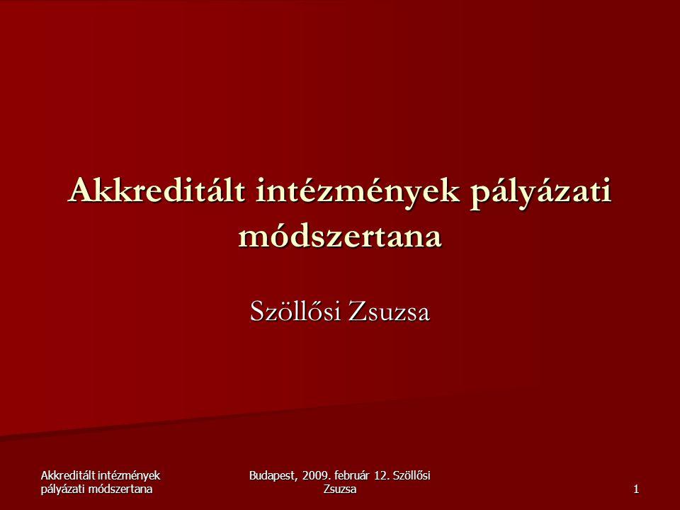 Akkreditált intézmények pályázati módszertana Budapest, 2009. február 12. Szöllősi Zsuzsa 1 Akkreditált intézmények pályázati módszertana Szöllősi Zsu