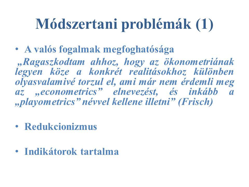 """Módszertani problémák (1) • A valós fogalmak megfoghatósága """"Ragaszkodtam ahhoz, hogy az ökonometriának legyen köze a konkrét realitásokhoz különben olyasvalamivé torzul el, ami már nem érdemli meg az """"econometrics elnevezést, és inkább a """"playometrics névvel kellene illetni (Frisch) • Redukcionizmus • Indikátorok tartalma"""