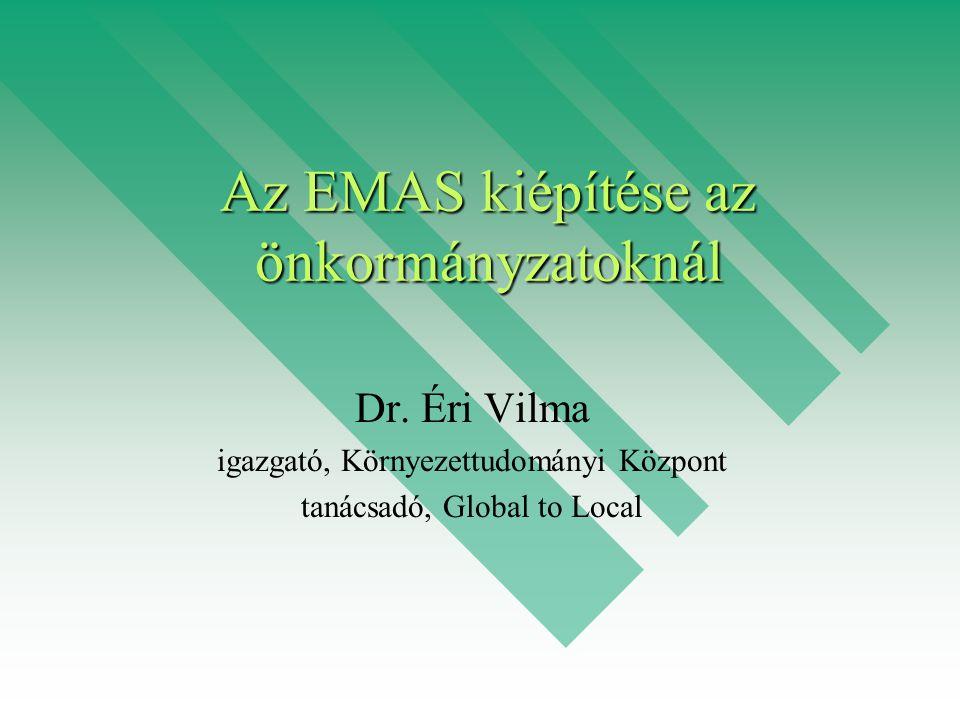 Az EMAS kiépítése az önkormányzatoknál Dr. Éri Vilma igazgató, Környezettudományi Központ tanácsadó, Global to Local
