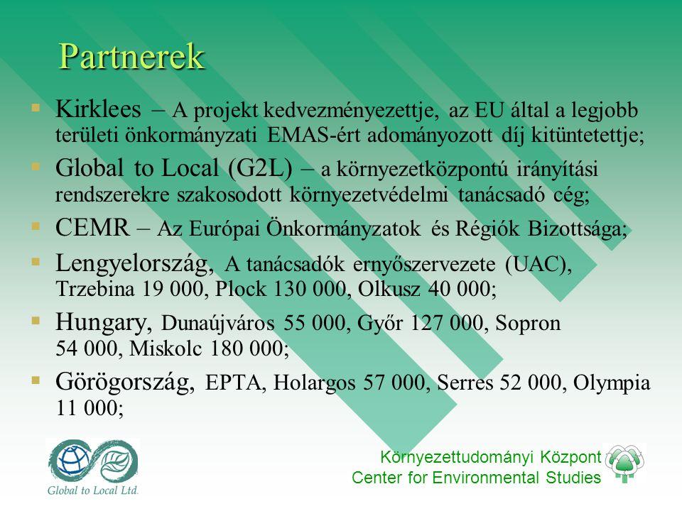 Környezettudományi Központ Center for Environmental StudiesPartnerek  Kirklees – A projekt kedvezményezettje, az EU által a legjobb területi önkormányzati EMAS-ért adományozott díj kitüntetettje;  Global to Local (G2L) – a környezetközpontú irányítási rendszerekre szakosodott környezetvédelmi tanácsadó cég;  CEMR – Az Európai Önkormányzatok és Régiók Bizottsága;  Lengyelország, A tanácsadók ernyőszervezete (UAC), Trzebina 19 000, Plock 130 000, Olkusz 40 000;  Hungary, Dunaújváros 55 000, Győr 127 000, Sopron 54 000, Miskolc 180 000;  Görögország, EPTA, Holargos 57 000, Serres 52 000, Olympia 11 000;