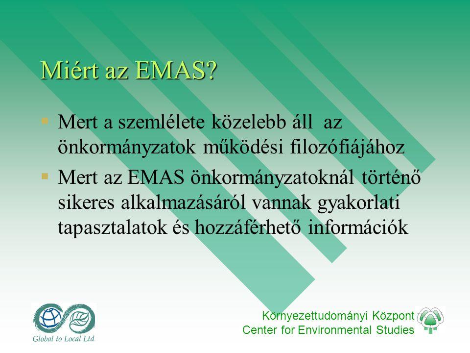 Környezettudományi Központ Center for Environmental Studies Miért az EMAS?  Mert a szemlélete közelebb áll az önkormányzatok működési filozófiájához