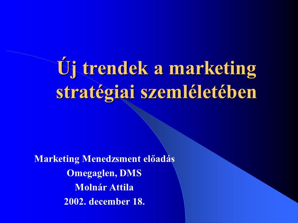 Új trendek a marketing stratégiai szemléletében Marketing Menedzsment előadás Omegaglen, DMS Molnár Attila 2002.