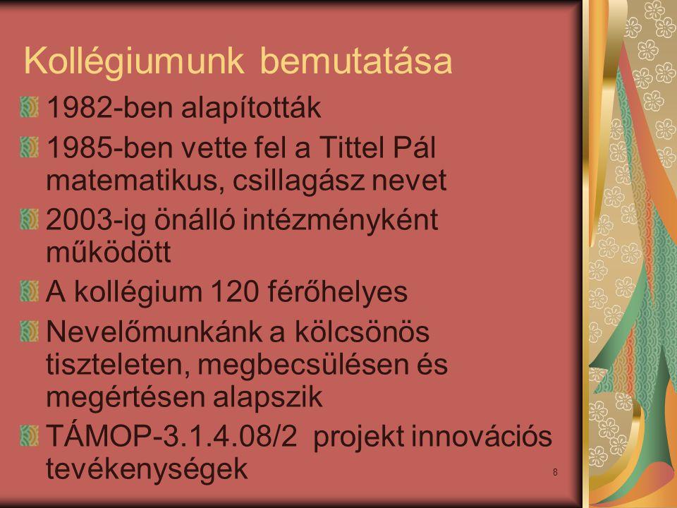 8 Kollégiumunk bemutatása 1982-ben alapították 1985-ben vette fel a Tittel Pál matematikus, csillagász nevet 2003-ig önálló intézményként működött A kollégium 120 férőhelyes Nevelőmunkánk a kölcsönös tiszteleten, megbecsülésen és megértésen alapszik TÁMOP-3.1.4.08/2 projekt innovációs tevékenységek