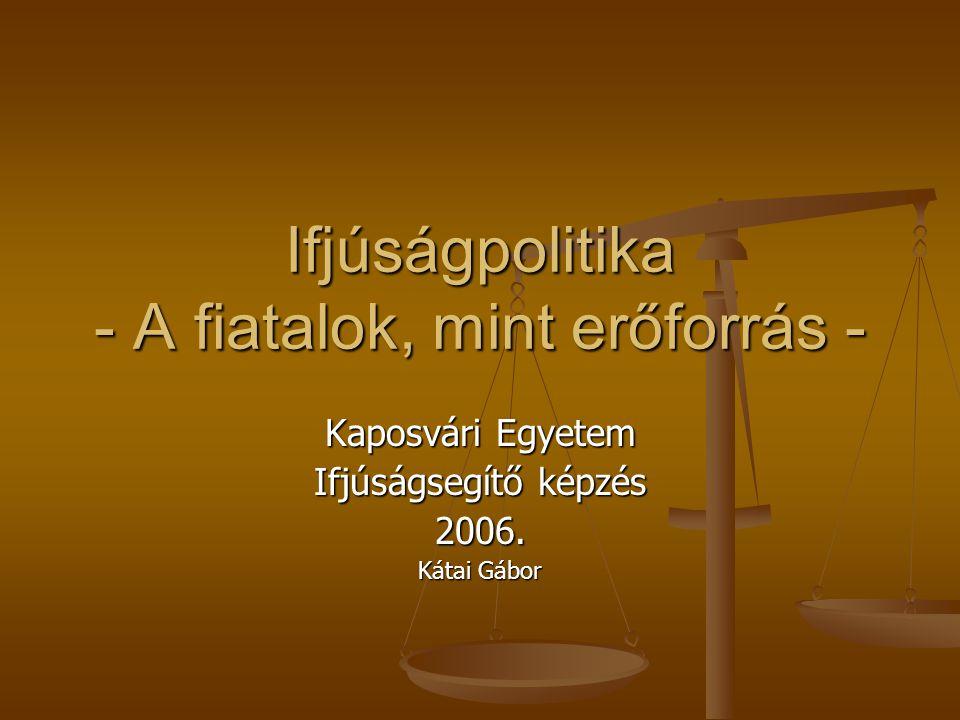 Ifjúságpolitika - A fiatalok, mint erőforrás - Kaposvári Egyetem Ifjúságsegítő képzés 2006. Kátai Gábor