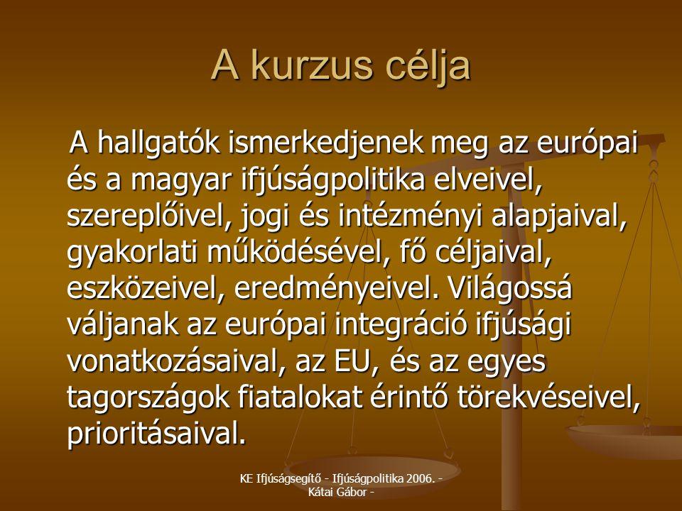 KE Ifjúságsegítő - Ifjúságpolitika 2006. - Kátai Gábor - A kurzus célja A hallgatók ismerkedjenek meg az európai és a magyar ifjúságpolitika elveivel,
