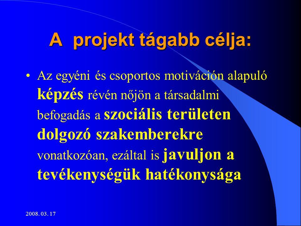 2008. 03. 17 A projekt tágabb célja: •Az egyéni és csoportos motiváción alapuló képzés révén nőjön a társadalmi befogadás a szociális területen dolgoz