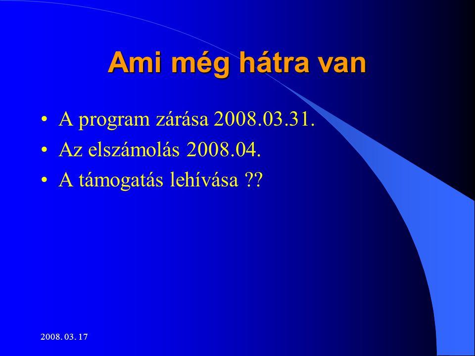 2008. 03. 17 Ami még hátra van •A program zárása 2008.03.31. •Az elszámolás 2008.04. •A támogatás lehívása ??