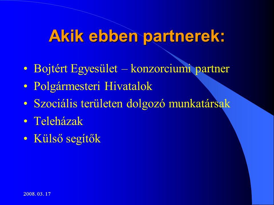 2008. 03. 17 Akik ebben partnerek: •Bojtért Egyesület – konzorciumi partner •Polgármesteri Hivatalok •Szociális területen dolgozó munkatársak •Teleház