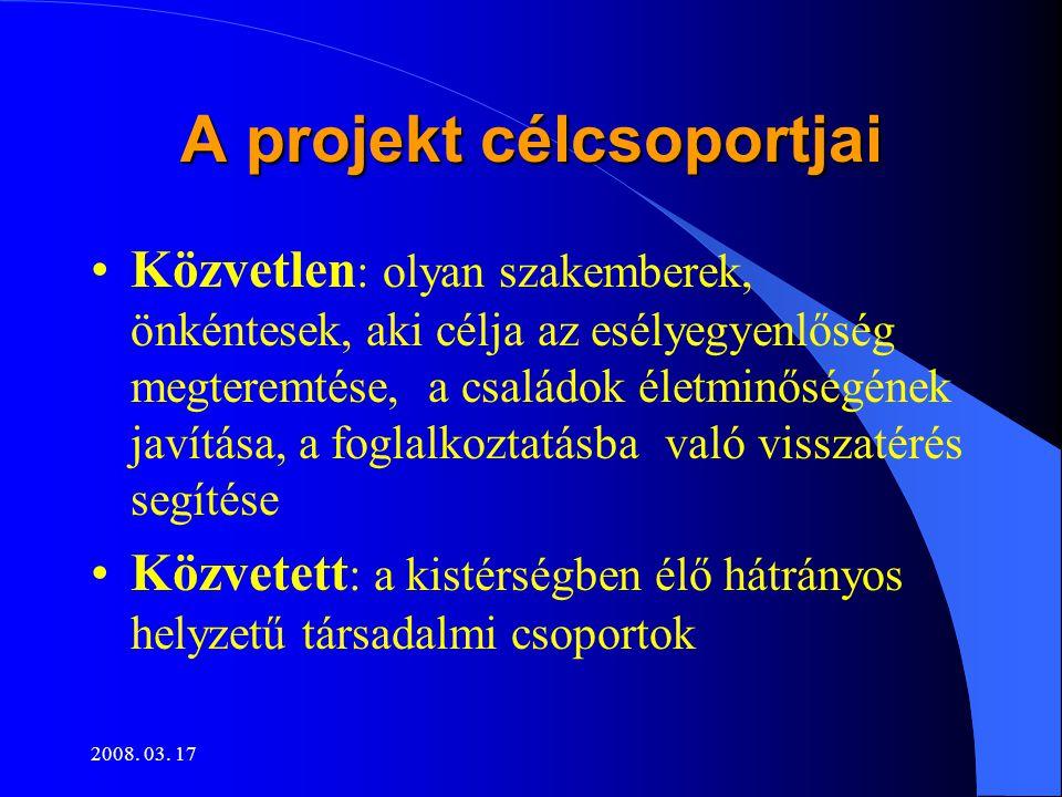 2008. 03. 17 A projekt célcsoportjai •Közvetlen : olyan szakemberek, önkéntesek, aki célja az esélyegyenlőség megteremtése, a családok életminőségének