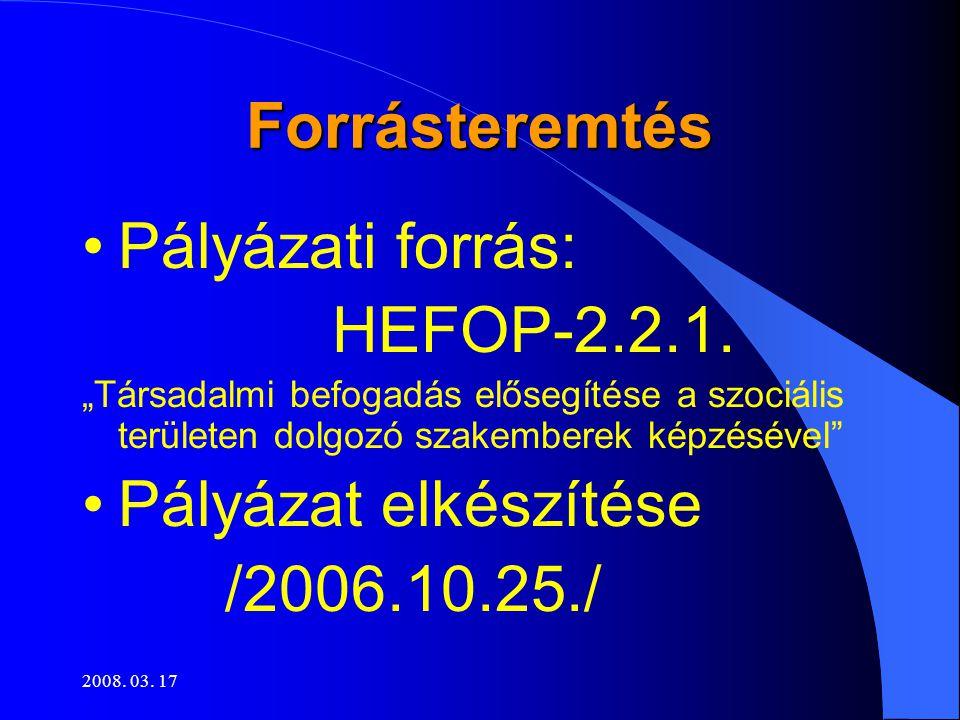 """2008. 03. 17 Forrásteremtés •Pályázati forrás: HEFOP-2.2.1. """"Társadalmi befogadás elősegítése a szociális területen dolgozó szakemberek képzésével"""" •P"""