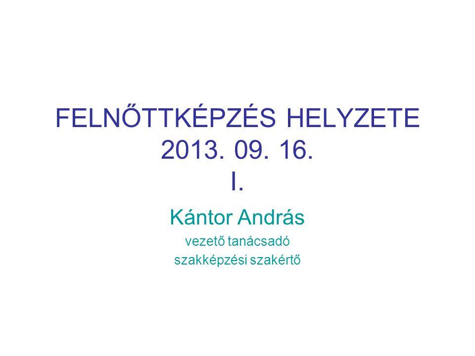 FELNŐTTKÉPZÉS HELYZETE 2013. 09. 16. I. Kántor András vezető tanácsadó szakképzési szakértő