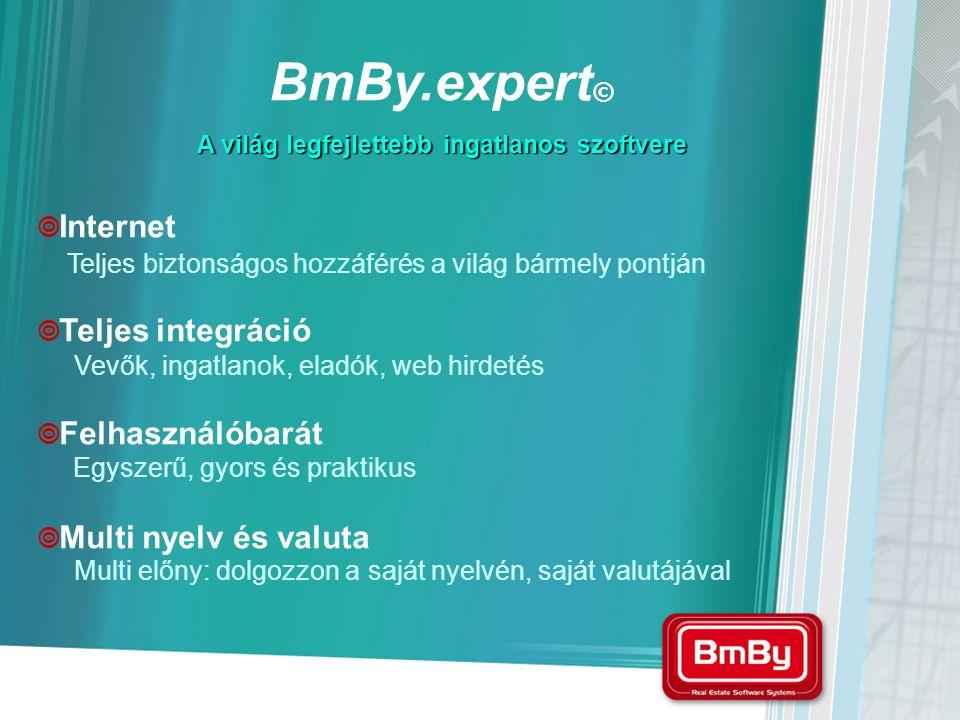  Internet  Teljes integráció  Felhasználóbarát  Multi nyelv és valuta Teljes biztonságos hozzáférés a világ bármely pontján Vevők, ingatlanok, eladók, web hirdetés Egyszerű, gyors és praktikus Multi előny: dolgozzon a saját nyelvén, saját valutájával A világ legfejlettebb ingatlanos szoftvere BmBy.expert ©