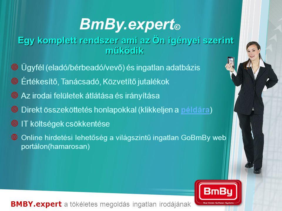 BMBY.expert a tökéletes megoldás ingatlan irodájának Egy komplett rendszer ami az Ön igényei szerint működik  Ügyfél (eladó/bérbeadó/vevő) és ingatlan adatbázis  Értékesítő, Tanácsadó, Közvetítő jutalékok  Az irodai felületek átlátása és irányítása  Direkt összeköttetés honlapokkal (klikkeljen a példára)példára  IT költségek csökkentése  Online hirdetési lehetőség a világszintű ingatlan GoBmBy web portálon(hamarosan) BmBy.expert ©