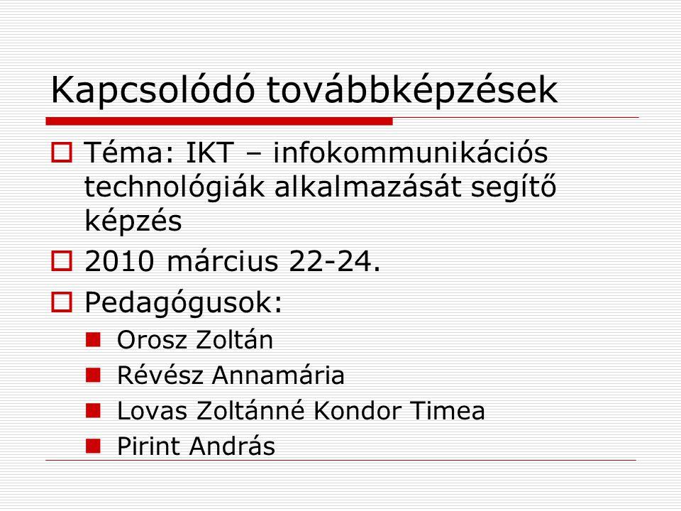Kapcsolódó továbbképzések  Téma: IKT – infokommunikációs technológiák alkalmazását segítő képzés  2010 március 22-24.  Pedagógusok:  Orosz Zoltán