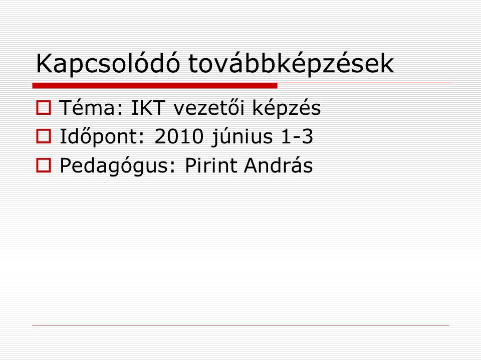 Kapcsolódó továbbképzések  Téma: IKT vezetői képzés  Időpont: 2010 június 1-3  Pedagógus: Pirint András