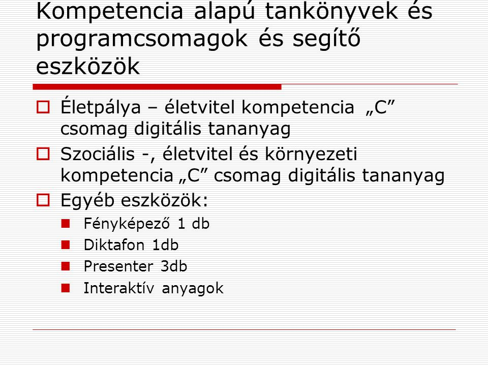 """Kompetencia alapú tankönyvek és programcsomagok és segítő eszközök  Életpálya – életvitel kompetencia """"C csomag digitális tananyag  Szociális -, életvitel és környezeti kompetencia """"C csomag digitális tananyag  Egyéb eszközök:  Fényképező 1 db  Diktafon 1db  Presenter 3db  Interaktív anyagok"""