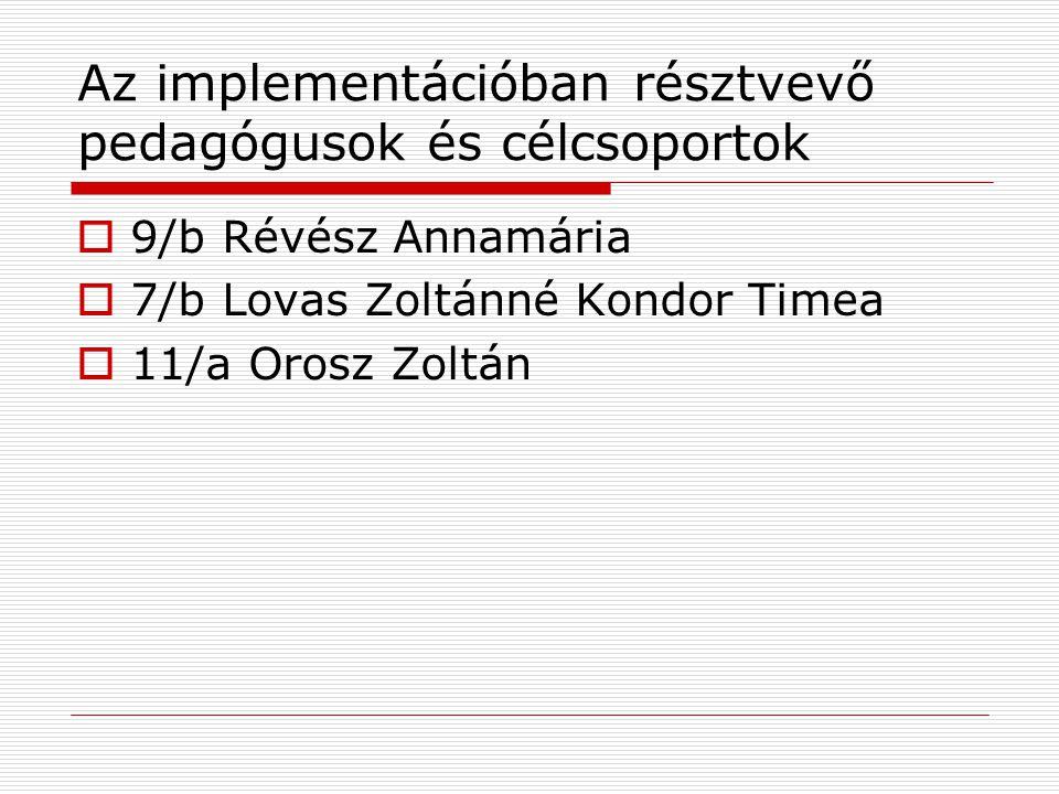Az implementációban résztvevő pedagógusok és célcsoportok  9/b Révész Annamária  7/b Lovas Zoltánné Kondor Timea  11/a Orosz Zoltán