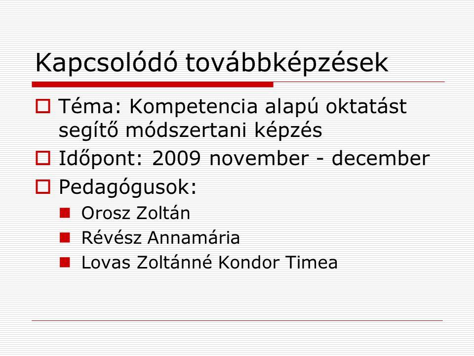 Kapcsolódó továbbképzések  Téma: Kompetencia alapú oktatást segítő módszertani képzés  Időpont: 2009 november - december  Pedagógusok:  Orosz Zolt