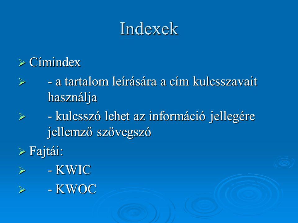 Indexek  Címindex  - a tartalom leírására a cím kulcsszavait használja  - kulcsszó lehet az információ jellegére jellemző szövegszó  Fajtái:  - K