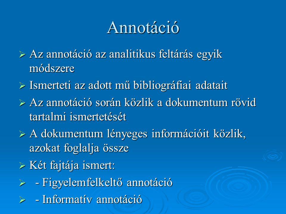 Annotáció  Az annotáció az analitikus feltárás egyik módszere  Ismerteti az adott mű bibliográfiai adatait  Az annotáció során közlik a dokumentum