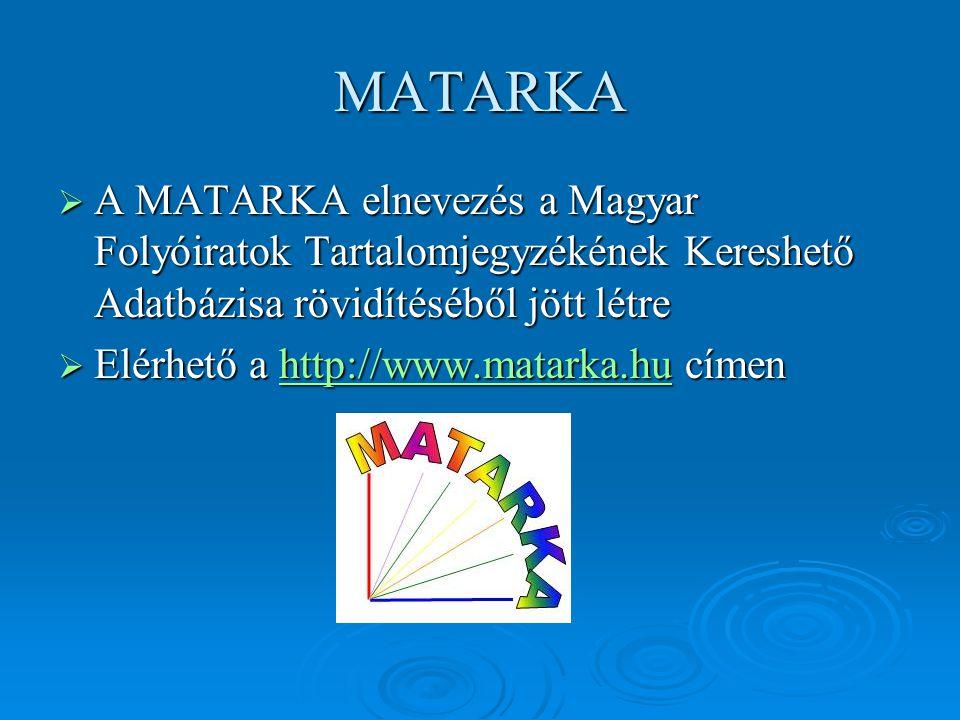 MATARKA  A MATARKA elnevezés a Magyar Folyóiratok Tartalomjegyzékének Kereshető Adatbázisa rövidítéséből jött létre  Elérhető a http://www.matarka.h