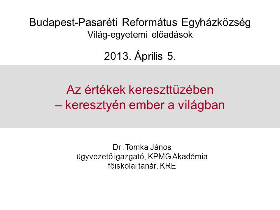 Az értékek kereszttüzében – keresztyén ember a világban Dr.Tomka János ügyvezető igazgató, KPMG Akadémia főiskolai tanár, KRE Budapest-Pasaréti Reform