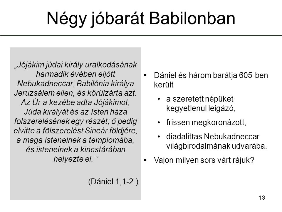 Négy jóbarát Babilonban  Dániel és három barátja 605-ben került •a szeretett népüket kegyetlenül leigázó, •frissen megkoronázott, •diadalittas Nebuka