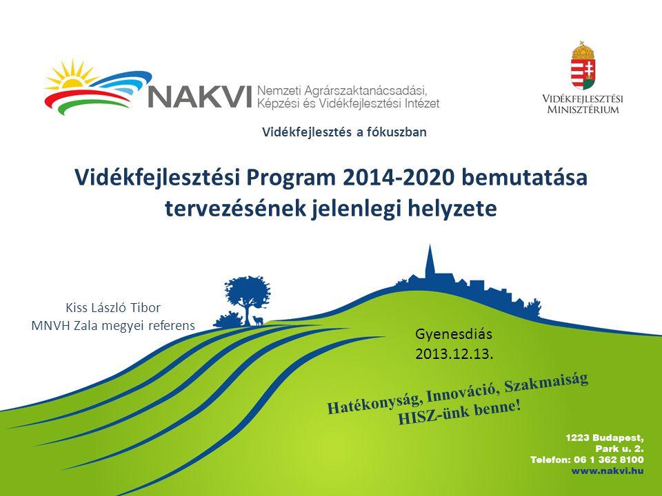Vidékfejlesztési Program 2014-2020 bemutatása tervezésének jelenlegi helyzete Kiss László Tibor MNVH Zala megyei referens Vidékfejlesztés a fókuszban