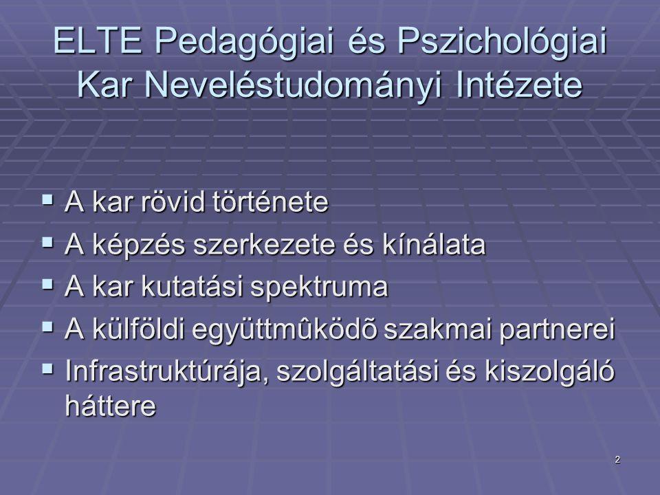 2 ELTE Pedagógiai és Pszichológiai Kar Neveléstudományi Intézete  A kar rövid története  A képzés szerkezete és kínálata  A kar kutatási spektruma