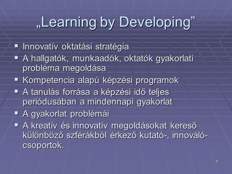 """8 """"Learning by Developing""""  Innovatív oktatási stratégia  A hallgatók, munkaadók, oktatók gyakorlati probléma megoldása  Kompetencia alapú képzési"""