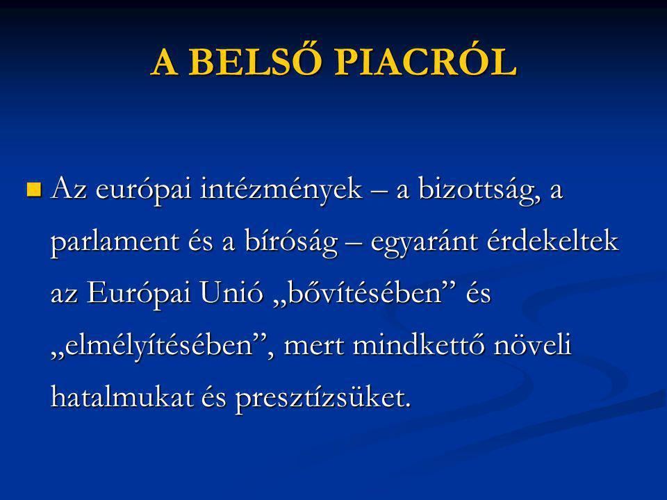 """A BELSŐ PIACRÓL  Az európai intézmények – a bizottság, a parlament és a bíróság – egyaránt érdekeltek az Európai Unió """"bővítésében és """"elmélyítésében , mert mindkettő növeli hatalmukat és presztízsüket."""