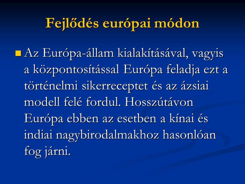 Fejlődés európai módon  Az Európa-állam kialakításával, vagyis a központosítással Európa feladja ezt a történelmi sikerreceptet és az ázsiai modell felé fordul.