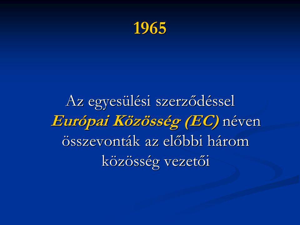 1965 Az egyesülési szerződéssel Európai Közösség (EC) néven összevonták az előbbi három közösség vezetői