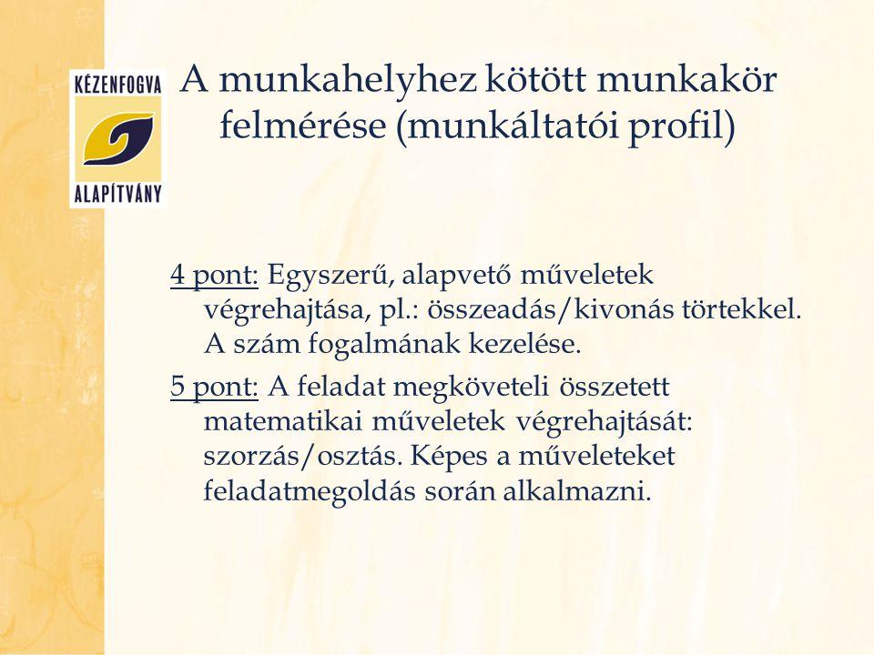 A munkahelyhez kötött munkakör felmérése (munkáltatói profil) 4 pont: Egyszerű, alapvető műveletek végrehajtása, pl.: összeadás/kivonás törtekkel. A s