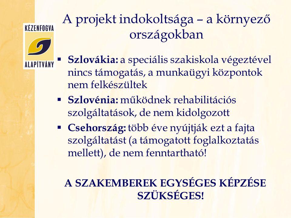 A projekt indokoltsága – a környező országokban  Szlovákia: a speciális szakiskola végeztével nincs támogatás, a munkaügyi központok nem felkészültek