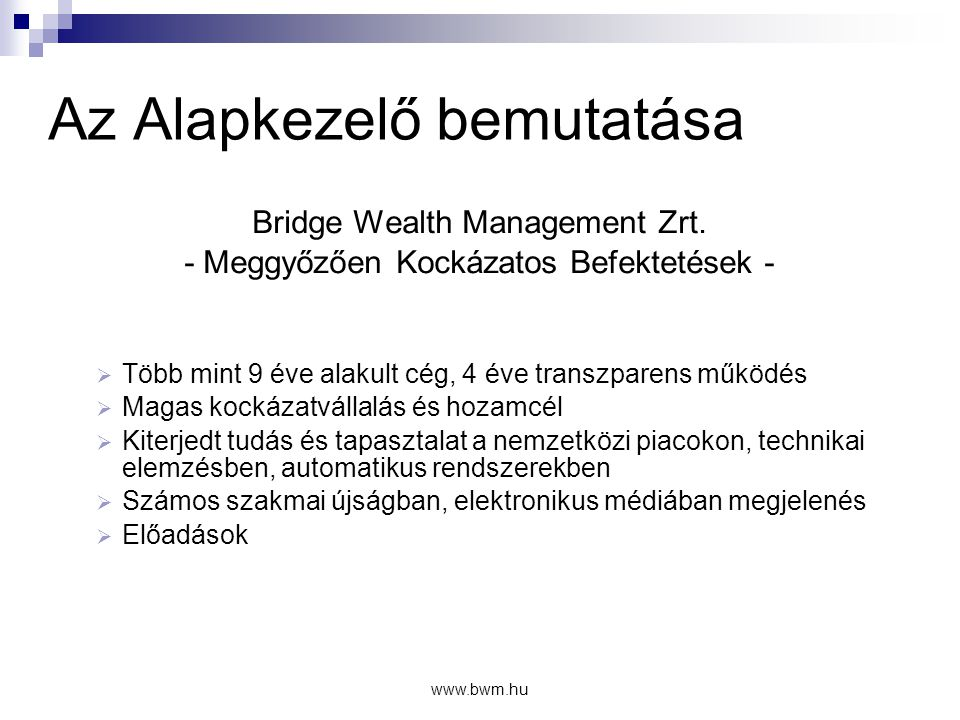 www.bwm.hu A Stratégia alapfilozófiája  Magasabb kockázat – magasabb hozam lehetőségek  A történelmi tapasztalatok a részvény és egyéb kockázatos befektetések mellett szólnak  Ezek a hozamok is tovább növelhetők!