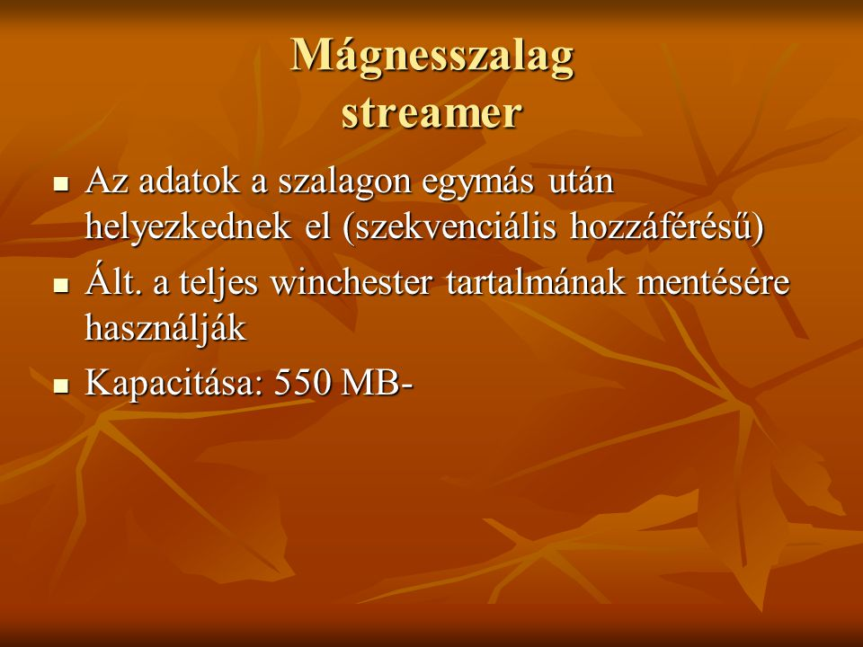 Mágnesszalag streamer  Az adatok a szalagon egymás után helyezkednek el (szekvenciális hozzáférésű)  Ált. a teljes winchester tartalmának mentésére