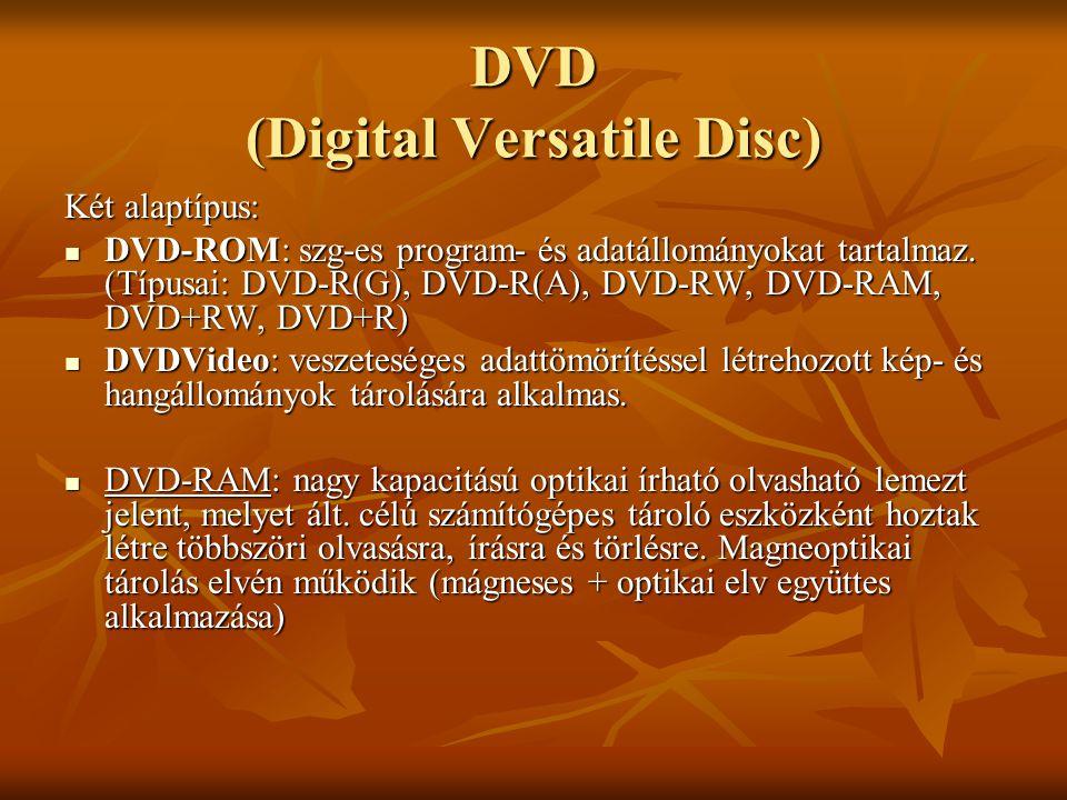 DVD (Digital Versatile Disc) Két alaptípus:  DVD-ROM: szg-es program- és adatállományokat tartalmaz. (Típusai: DVD-R(G), DVD-R(A), DVD-RW, DVD-RAM, D