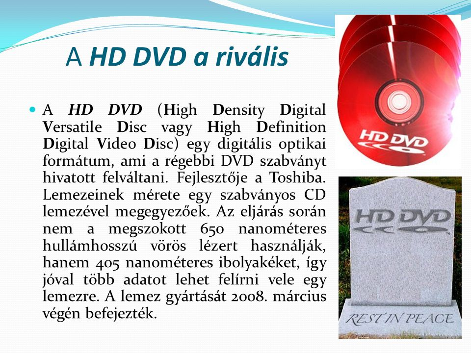 A HD DVD a rivális  A HD DVD (High Density Digital Versatile Disc vagy High Definition Digital Video Disc) egy digitális optikai formátum, ami a régebbi DVD szabványt hivatott felváltani.