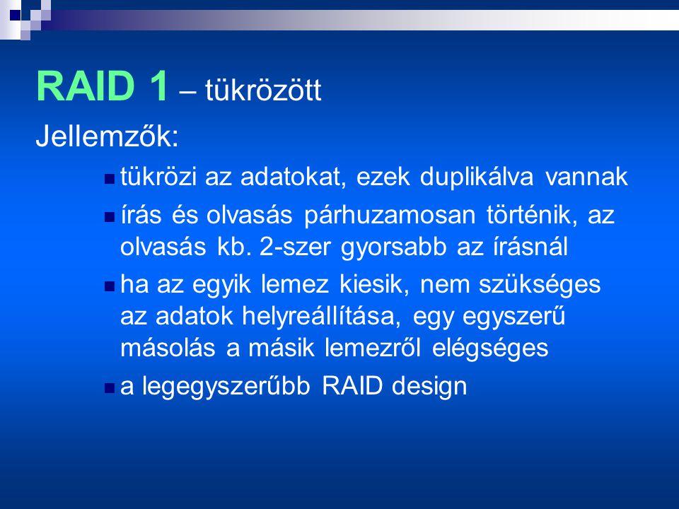 RAID 1 – tükrözött Jellemzők:  tükrözi az adatokat, ezek duplikálva vannak  írás és olvasás párhuzamosan történik, az olvasás kb.