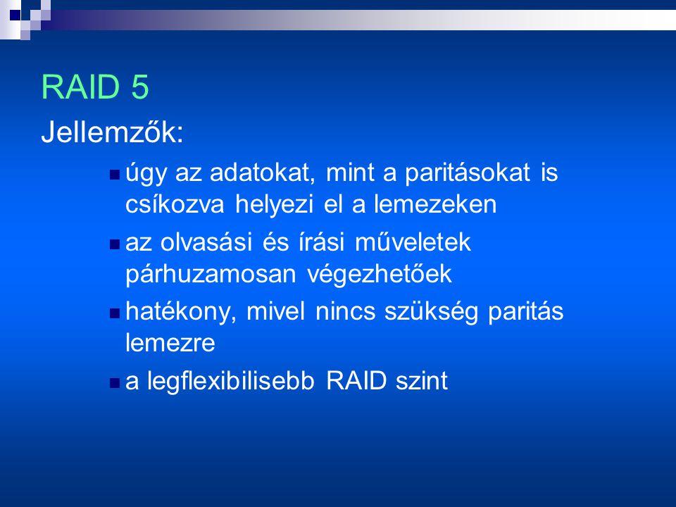 Jellemzők:  úgy az adatokat, mint a paritásokat is csíkozva helyezi el a lemezeken  az olvasási és írási műveletek párhuzamosan végezhetőek  hatékony, mivel nincs szükség paritás lemezre  a legflexibilisebb RAID szint