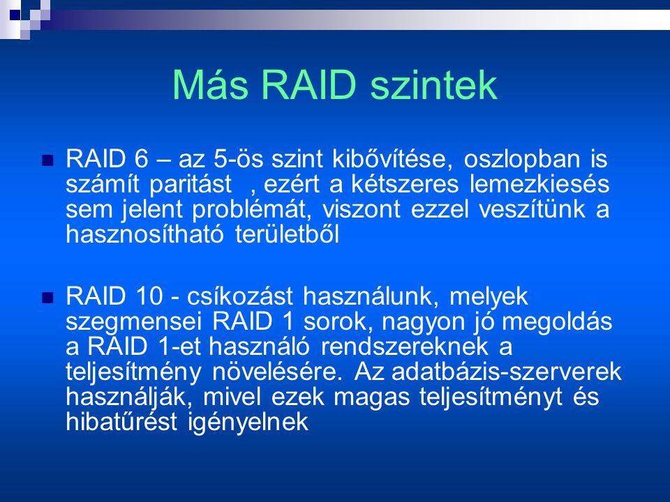 Más RAID szintek  RAID 6 – az 5-ös szint kibővítése, oszlopban is számít paritást, ezért a kétszeres lemezkiesés sem jelent problémát, viszont ezzel veszítünk a hasznosítható területből  RAID 10 - csíkozást használunk, melyek szegmensei RAID 1 sorok, nagyon jó megoldás a RAID 1-et használó rendszereknek a teljesítmény növelésére.