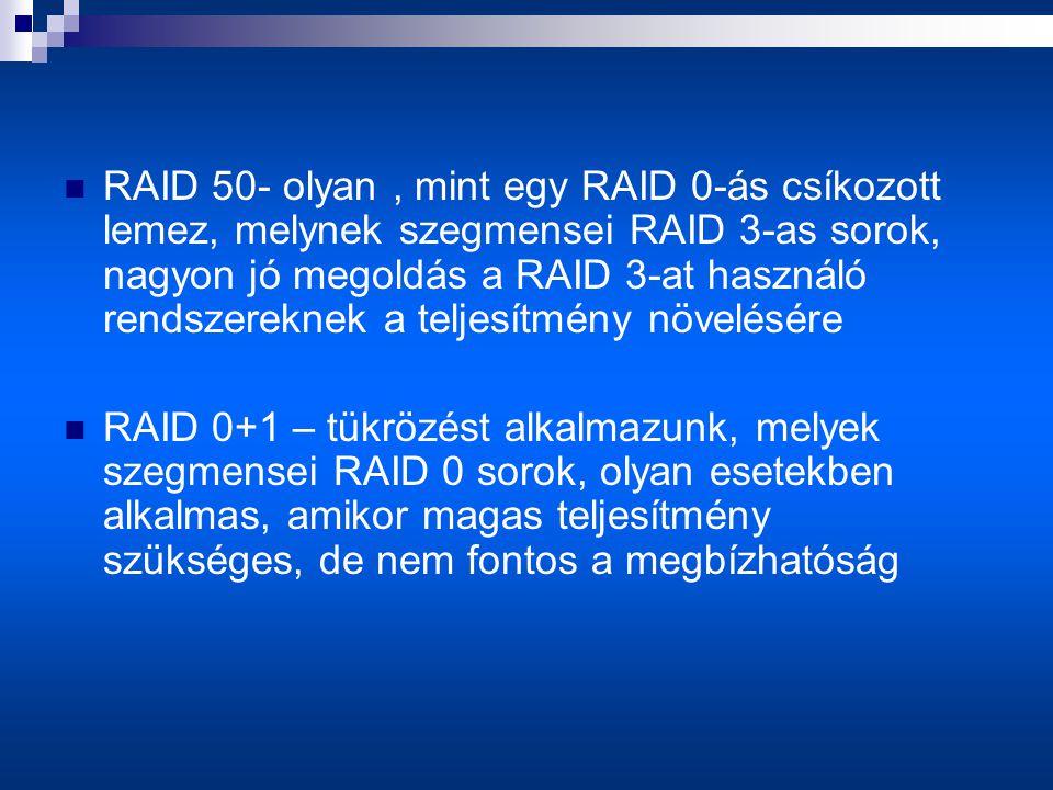  RAID 50- olyan, mint egy RAID 0-ás csíkozott lemez, melynek szegmensei RAID 3-as sorok, nagyon jó megoldás a RAID 3-at használó rendszereknek a teljesítmény növelésére  RAID 0+1 – tükrözést alkalmazunk, melyek szegmensei RAID 0 sorok, olyan esetekben alkalmas, amikor magas teljesítmény szükséges, de nem fontos a megbízhatóság