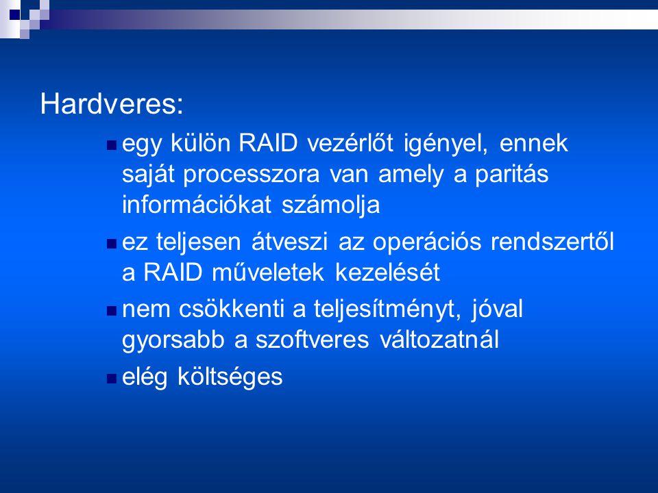 Hardveres:  egy külön RAID vezérlőt igényel, ennek saját processzora van amely a paritás információkat számolja  ez teljesen átveszi az operációs rendszertől a RAID műveletek kezelését  nem csökkenti a teljesítményt, jóval gyorsabb a szoftveres változatnál  elég költséges